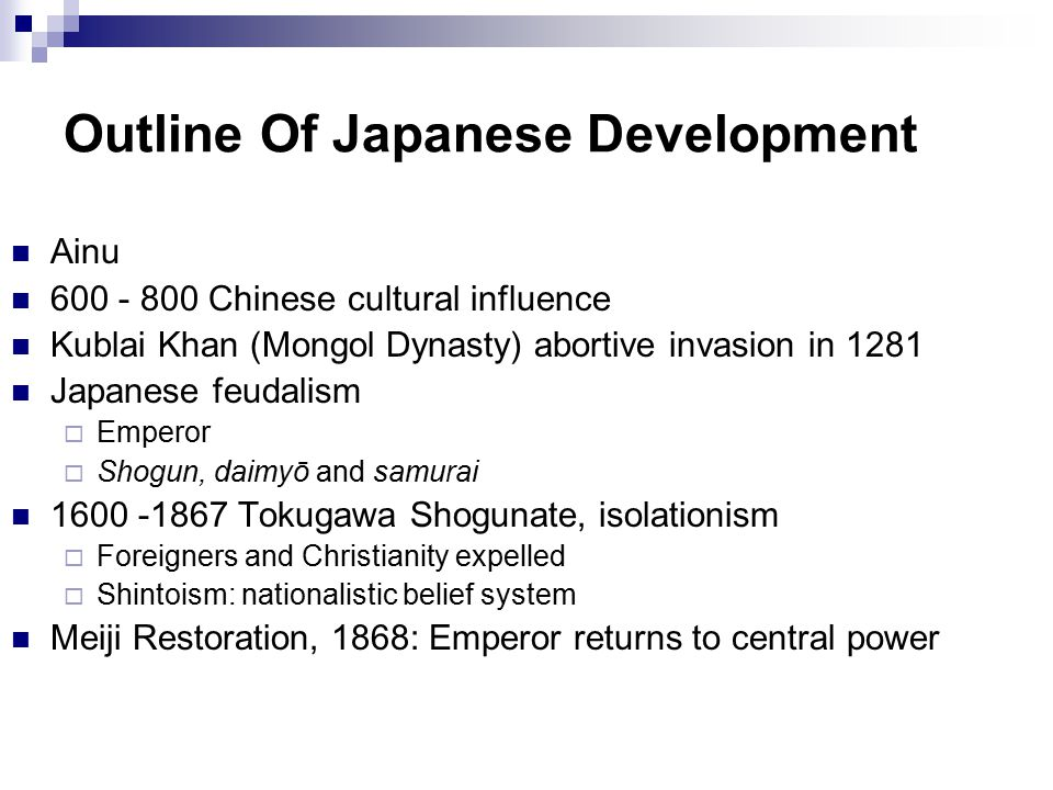 Outline Of Japanese Development Ainu 600 - 800 Chinese cultural influence Kublai Khan (Mongol Dynasty) abortive invasion in 1281 Japanese feudalism  Emperor  Shogun, daimyō and samurai 1600 -1867 Tokugawa Shogunate, isolationism  Foreigners and Christianity expelled  Shintoism: nationalistic belief system Meiji Restoration, 1868: Emperor returns to central power