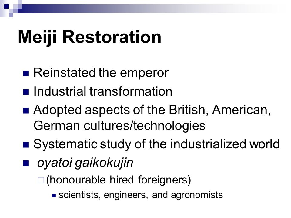 Meiji Restoration Reinstated the emperor Industrial transformation Adopted aspects of the British, American, German cultures/technologies Systematic study of the industrialized world oyatoi gaikokujin  (honourable hired foreigners) scientists, engineers, and agronomists