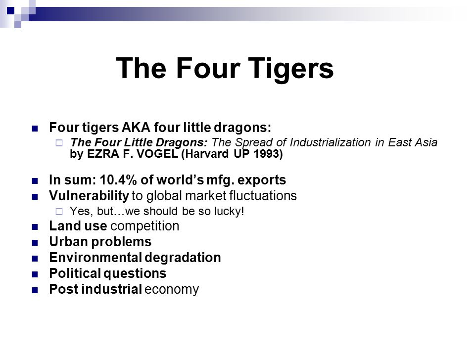 The Four Tigers Four tigers AKA four little dragons:  The Four Little Dragons: The Spread of Industrialization in East Asia by EZRA F.