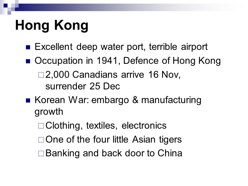 Hong Kong Excellent deep water port, terrible airport Occupation in 1941, Defence of Hong Kong  2,000 Canadians arrive 16 Nov, surrender 25 Dec Korean War: embargo & manufacturing growth  Clothing, textiles, electronics  One of the four little Asian tigers  Banking and back door to China