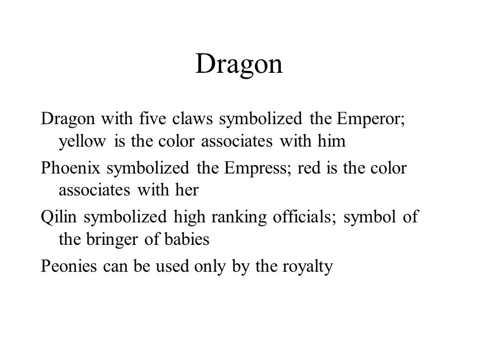 Dragon Dragon with five claws symbolized the Emperor; yellow is the color associates with him Phoenix symbolized the Empress; red is the color associates with her Qilin symbolized high ranking officials; symbol of the bringer of babies Peonies can be used only by the royalty