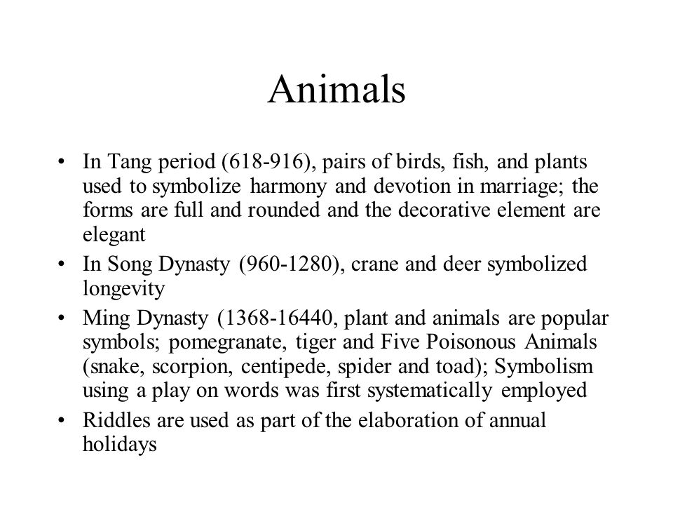 Animals In Tang period (618-916), pairs of birds, fish, and plants used to symbolize harmony and devotion in marriage; the forms are full and rounded and the decorative element are elegant In Song Dynasty (960-1280), crane and deer symbolized longevity Ming Dynasty (1368-16440, plant and animals are popular symbols; pomegranate, tiger and Five Poisonous Animals (snake, scorpion, centipede, spider and toad); Symbolism using a play on words was first systematically employed Riddles are used as part of the elaboration of annual holidays
