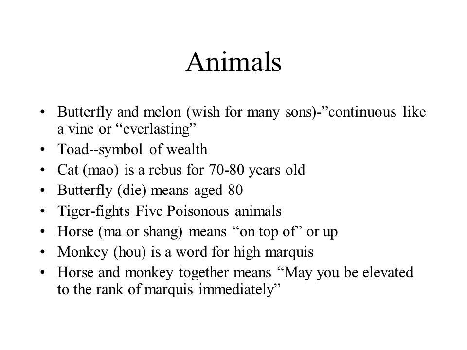 Animals Butterfly and melon (wish for many sons)- continuous like a vine or everlasting Toad--symbol of wealth Cat (mao) is a rebus for 70-80 years old Butterfly (die) means aged 80 Tiger-fights Five Poisonous animals Horse (ma or shang) means on top of or up Monkey (hou) is a word for high marquis Horse and monkey together means May you be elevated to the rank of marquis immediately