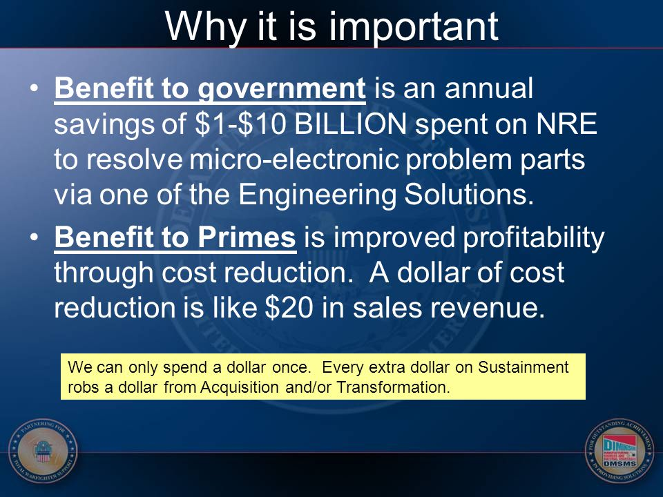 Why it is important Benefit to government is an annual savings of $1-$10 BILLION spent on NRE to resolve micro-electronic problem parts via one of the
