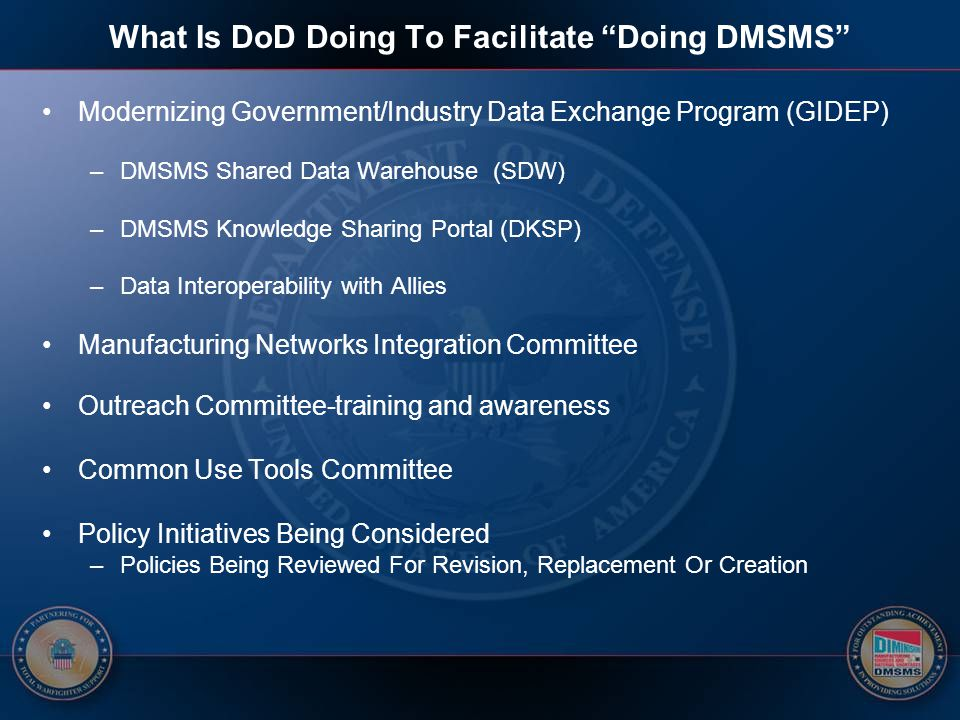 "What Is DoD Doing To Facilitate ""Doing DMSMS"" Modernizing Government/Industry Data Exchange Program (GIDEP) –DMSMS Shared Data Warehouse (SDW) –DMSMS"