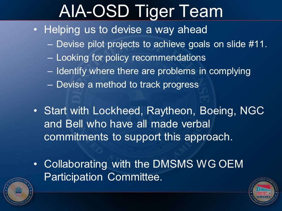 AIA-OSD Tiger Team Helping us to devise a way ahead –Devise pilot projects to achieve goals on slide #11. –Looking for policy recommendations –Identif