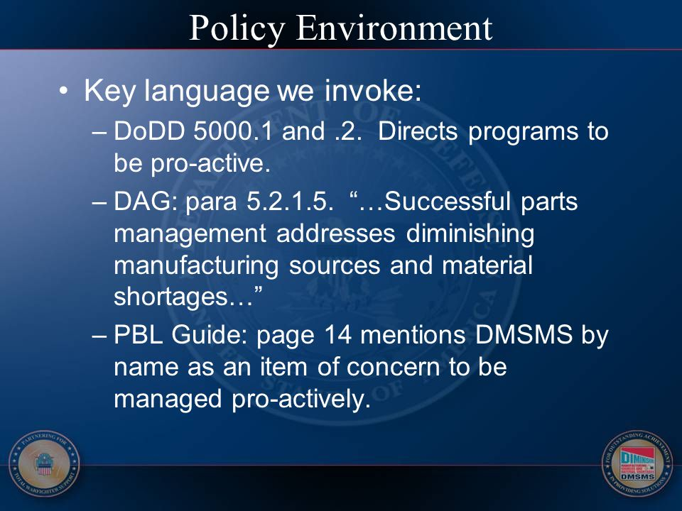 "Policy Environment Key language we invoke: –DoDD 5000.1 and.2. Directs programs to be pro-active. –DAG: para 5.2.1.5. ""…Successful parts management ad"