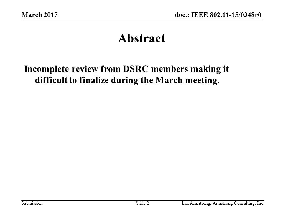 doc.: IEEE 802.11-15/0348r0 Submission March 2015 Lee Armstrong, Armstrong Consulting, Inc.Slide 2 Abstract Incomplete review from DSRC members making it difficult to finalize during the March meeting.