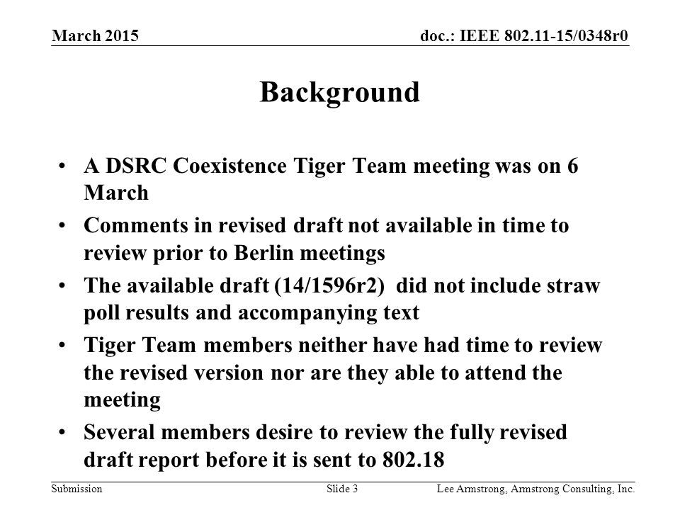 doc.: IEEE 802.11-15/0348r0 Submission March 2015 Lee Armstrong, Armstrong Consulting, Inc.Slide 3 Background A DSRC Coexistence Tiger Team meeting was on 6 March Comments in revised draft not available in time to review prior to Berlin meetings The available draft (14/1596r2) did not include straw poll results and accompanying text Tiger Team members neither have had time to review the revised version nor are they able to attend the meeting Several members desire to review the fully revised draft report before it is sent to 802.18