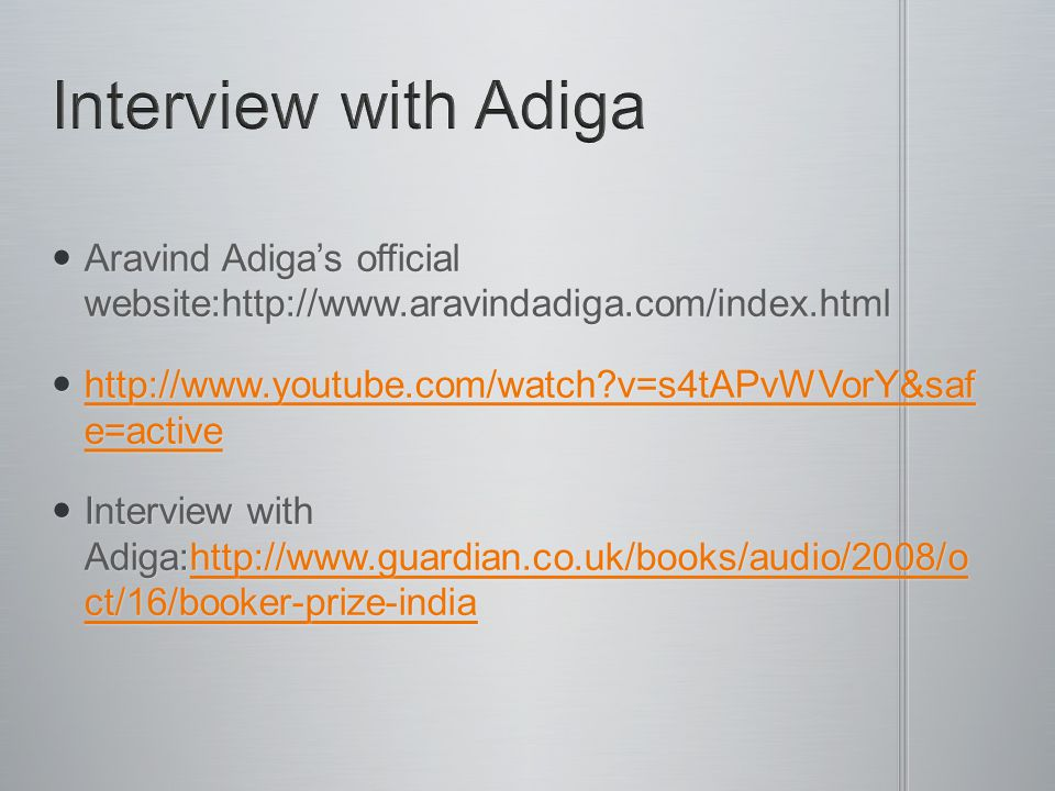 Aravind Adiga's official website:http://www.aravindadiga.com/index.html Aravind Adiga's official website:http://www.aravindadiga.com/index.html http://www.youtube.com/watch v=s4tAPvWVorY&saf e=active http://www.youtube.com/watch v=s4tAPvWVorY&saf e=active http://www.youtube.com/watch v=s4tAPvWVorY&saf e=active http://www.youtube.com/watch v=s4tAPvWVorY&saf e=active Interview with Adiga:http://www.guardian.co.uk/books/audio/2008/o ct/16/booker-prize-india Interview with Adiga:http://www.guardian.co.uk/books/audio/2008/o ct/16/booker-prize-indiahttp://www.guardian.co.uk/books/audio/2008/o ct/16/booker-prize-indiahttp://www.guardian.co.uk/books/audio/2008/o ct/16/booker-prize-india