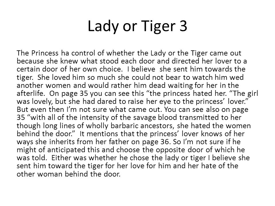 Lady or Tiger 3 The Princess ha control of whether the Lady or the Tiger came out because she knew what stood each door and directed her lover to a ce