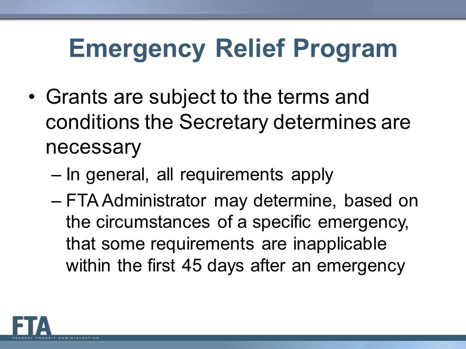 Emergency Relief Program Grants are subject to the terms and conditions the Secretary determines are necessary –In general, all requirements apply –FTA Administrator may determine, based on the circumstances of a specific emergency, that some requirements are inapplicable within the first 45 days after an emergency 10