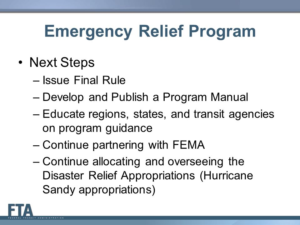 Emergency Relief Program Next Steps –Issue Final Rule –Develop and Publish a Program Manual –Educate regions, states, and transit agencies on program guidance –Continue partnering with FEMA –Continue allocating and overseeing the Disaster Relief Appropriations (Hurricane Sandy appropriations) 12