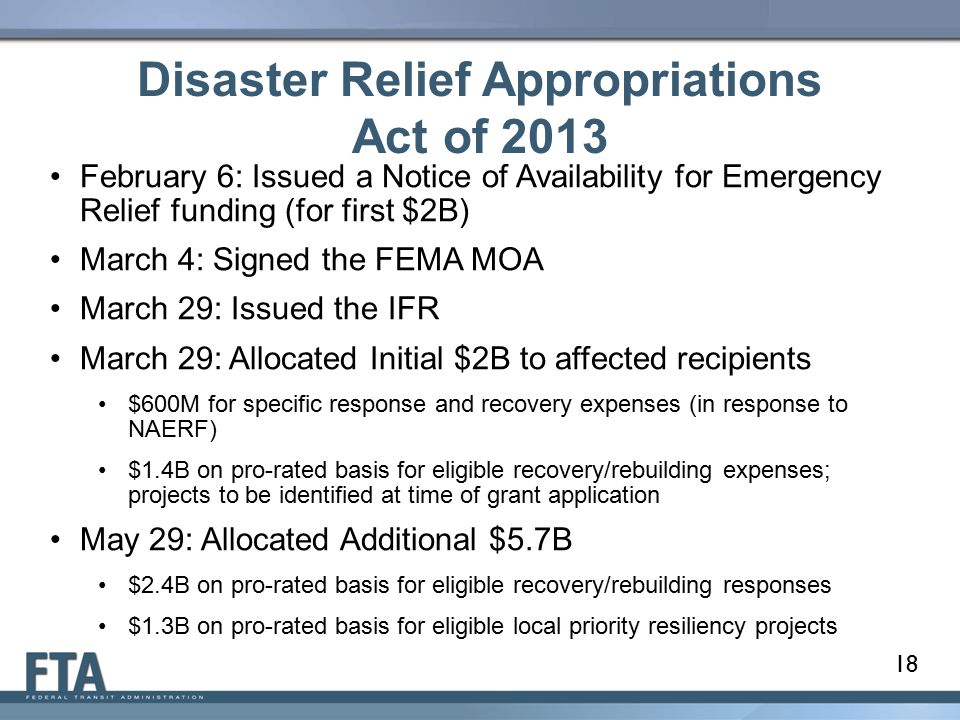 Disaster Relief Appropriations Act of 2013 18 February 6: Issued a Notice of Availability for Emergency Relief funding (for first $2B) March 4: Signed the FEMA MOA March 29: Issued the IFR March 29: Allocated Initial $2B to affected recipients $600M for specific response and recovery expenses (in response to NAERF) $1.4B on pro-rated basis for eligible recovery/rebuilding expenses; projects to be identified at time of grant application May 29: Allocated Additional $5.7B $2.4B on pro-rated basis for eligible recovery/rebuilding responses $1.3B on pro-rated basis for eligible local priority resiliency projects