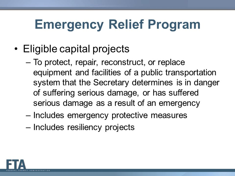 Emergency Relief Program Eligible capital projects –To protect, repair, reconstruct, or replace equipment and facilities of a public transportation system that the Secretary determines is in danger of suffering serious damage, or has suffered serious damage as a result of an emergency –Includes emergency protective measures –Includes resiliency projects 7