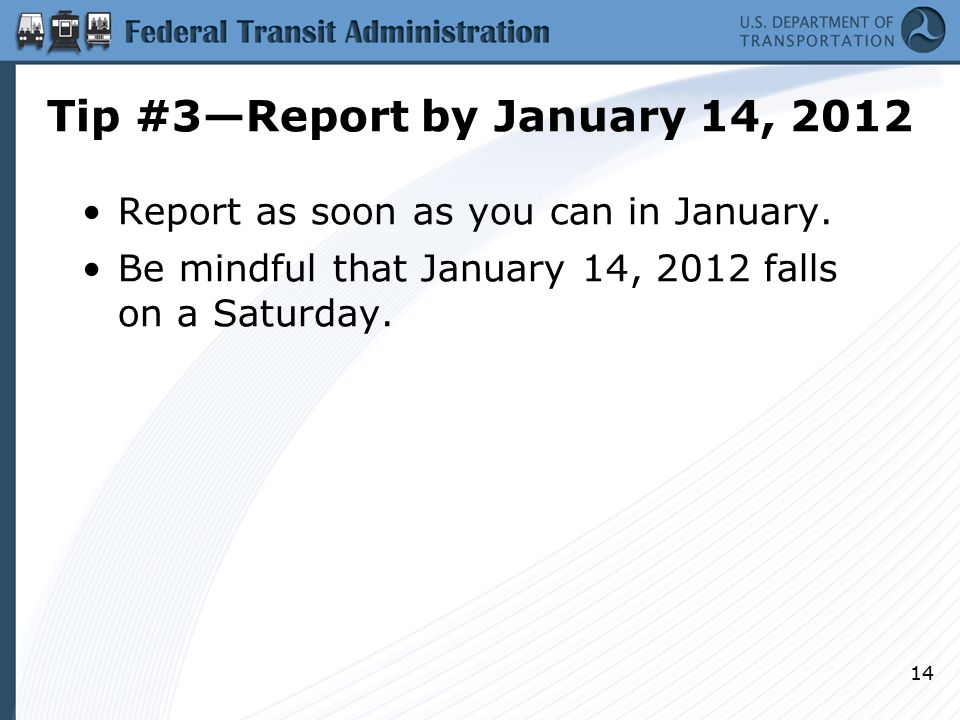 Tip #3—Report by January 14, 2012 Report as soon as you can in January. Be mindful that January 14, 2012 falls on a Saturday. 14