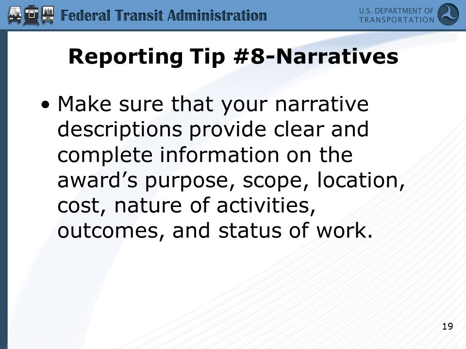 Reporting Tip #8-Narratives Make sure that your narrative descriptions provide clear and complete information on the award's purpose, scope, location, cost, nature of activities, outcomes, and status of work.
