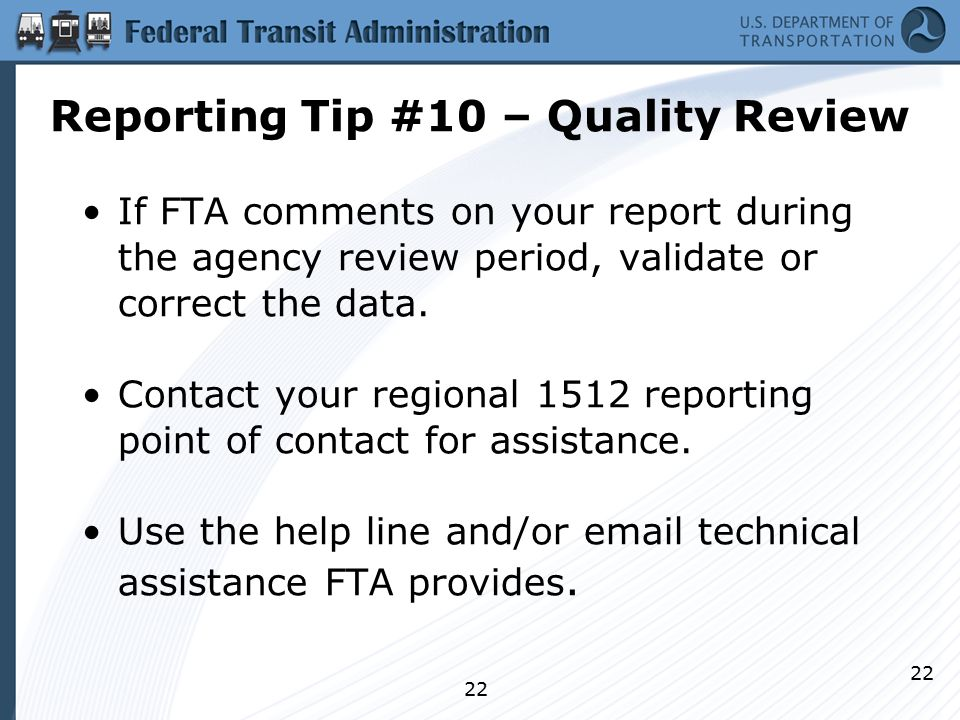 22 Reporting Tip #10 – Quality Review If FTA comments on your report during the agency review period, validate or correct the data.