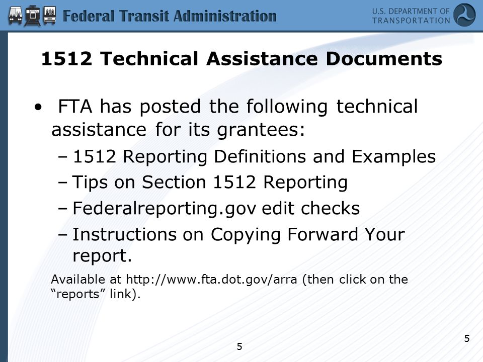 5 5 1512 Technical Assistance Documents FTA has posted the following technical assistance for its grantees: –1512 Reporting Definitions and Examples –Tips on Section 1512 Reporting –Federalreporting.gov edit checks –Instructions on Copying Forward Your report.