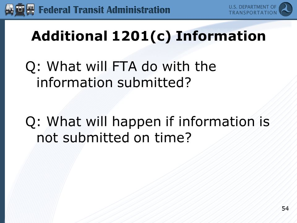 Additional 1201(c) Information Q: What will FTA do with the information submitted? Q: What will happen if information is not submitted on time? 54