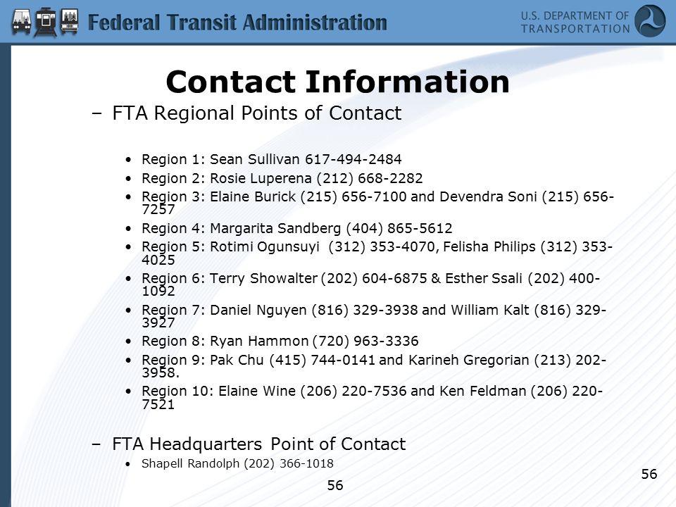 56 Contact Information –FTA Regional Points of Contact Region 1: Sean Sullivan 617-494-2484 Region 2: Rosie Luperena (212) 668-2282 Region 3: Elaine Burick (215) 656-7100 and Devendra Soni (215) 656- 7257 Region 4: Margarita Sandberg (404) 865-5612 Region 5: Rotimi Ogunsuyi (312) 353-4070, Felisha Philips (312) 353- 4025 Region 6: Terry Showalter (202) 604-6875 & Esther Ssali (202) 400- 1092 Region 7: Daniel Nguyen (816) 329-3938 and William Kalt (816) 329- 3927 Region 8: Ryan Hammon (720) 963-3336 Region 9: Pak Chu (415) 744-0141 and Karineh Gregorian (213) 202- 3958.
