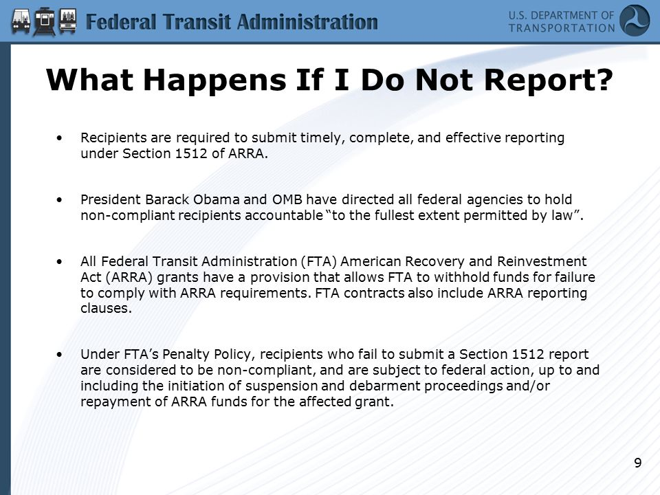 What Happens If I Do Not Report? Recipients are required to submit timely, complete, and effective reporting under Section 1512 of ARRA. President Bar