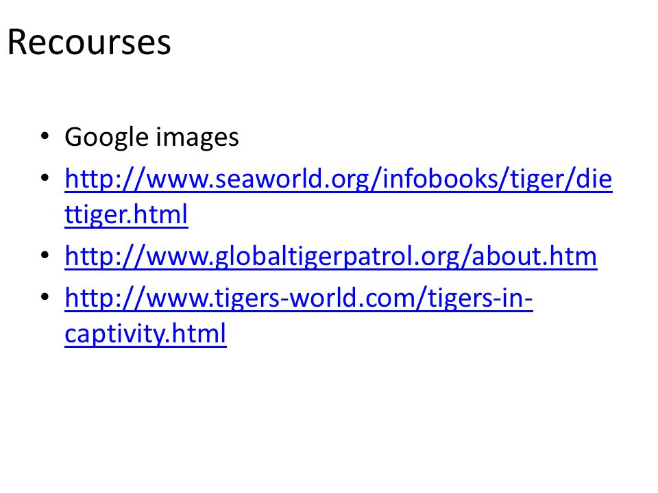 Recourses Google images http://www.seaworld.org/infobooks/tiger/die ttiger.html http://www.seaworld.org/infobooks/tiger/die ttiger.html http://www.globaltigerpatrol.org/about.htm http://www.tigers-world.com/tigers-in- captivity.html http://www.tigers-world.com/tigers-in- captivity.html