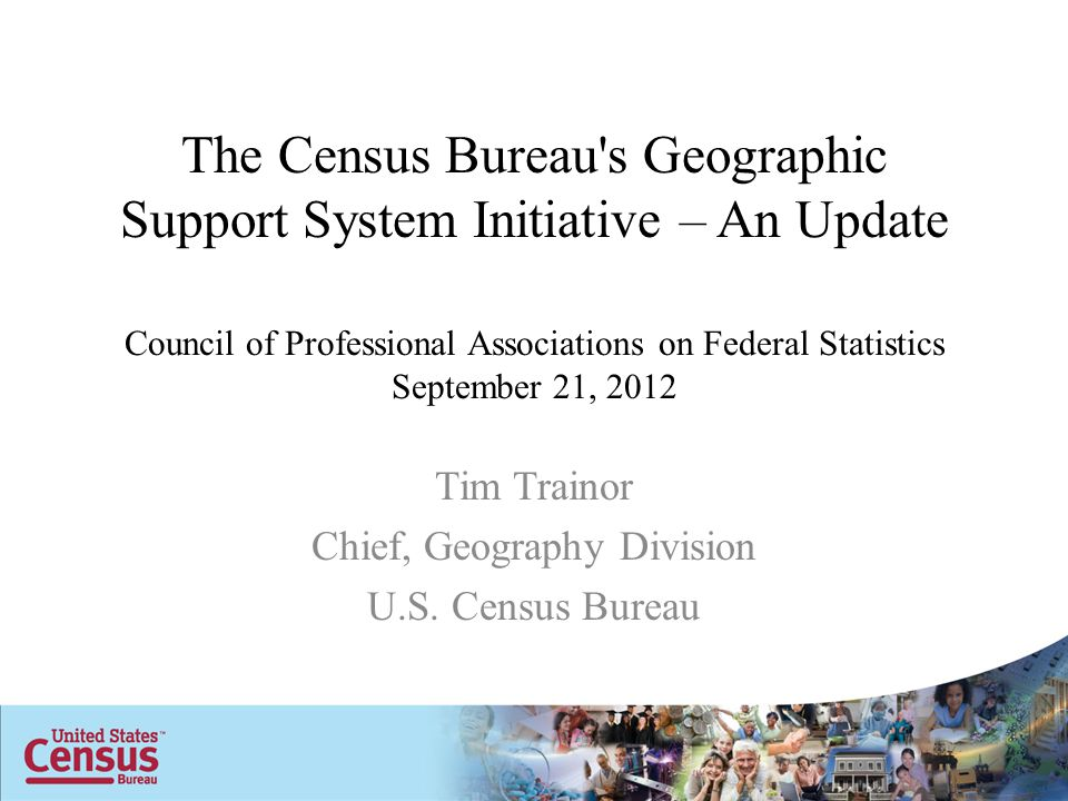 The Census Bureau s Geographic Support System Initiative – An Update Council of Professional Associations on Federal Statistics September 21, 2012 Tim Trainor Chief, Geography Division U.S.