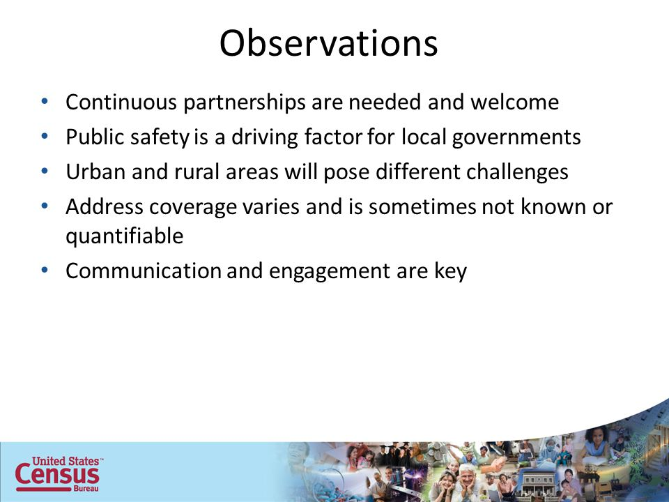 Observations Continuous partnerships are needed and welcome Public safety is a driving factor for local governments Urban and rural areas will pose different challenges Address coverage varies and is sometimes not known or quantifiable Communication and engagement are key