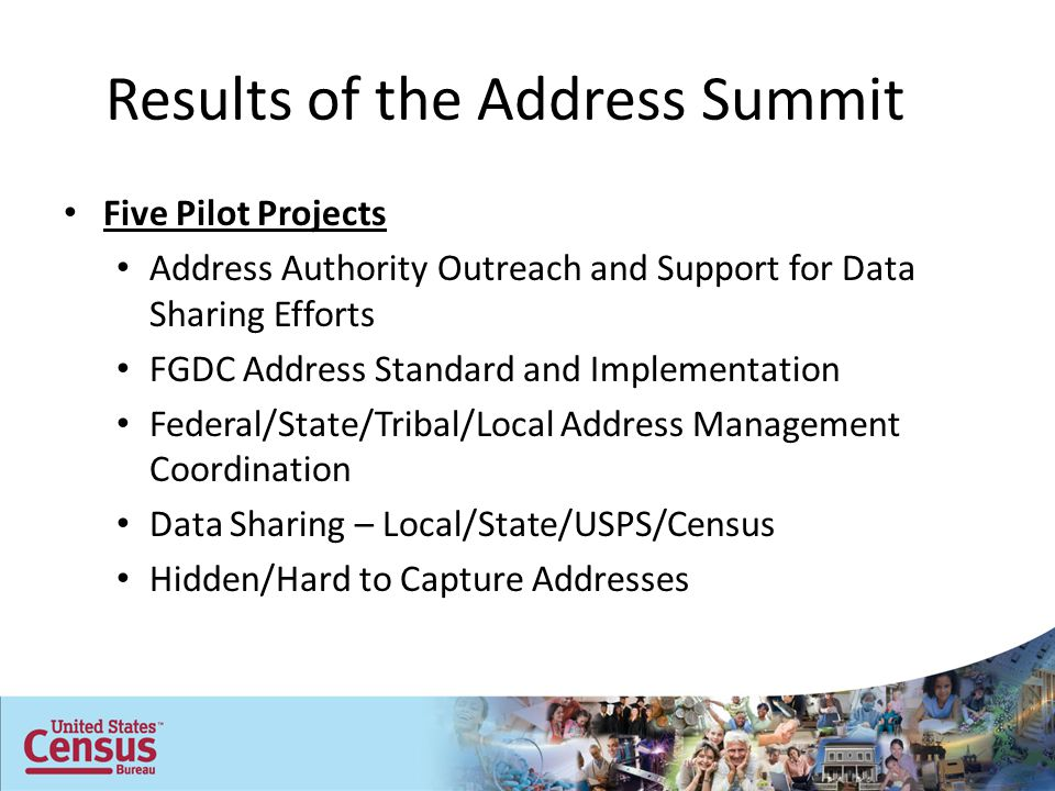 Results of the Address Summit Five Pilot Projects Address Authority Outreach and Support for Data Sharing Efforts FGDC Address Standard and Implementation Federal/State/Tribal/Local Address Management Coordination Data Sharing – Local/State/USPS/Census Hidden/Hard to Capture Addresses