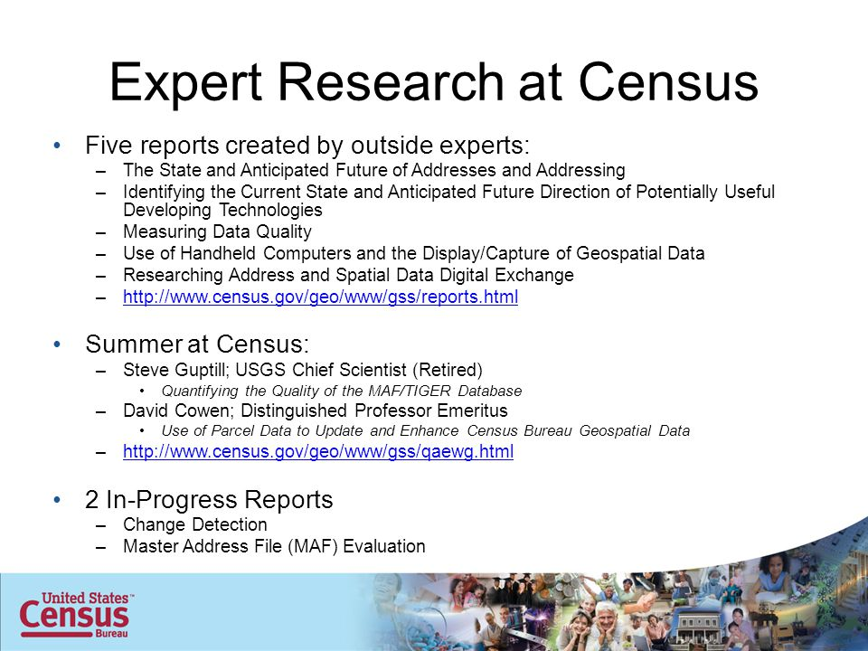 Expert Research at Census Five reports created by outside experts: –The State and Anticipated Future of Addresses and Addressing –Identifying the Current State and Anticipated Future Direction of Potentially Useful Developing Technologies –Measuring Data Quality –Use of Handheld Computers and the Display/Capture of Geospatial Data –Researching Address and Spatial Data Digital Exchange –http://www.census.gov/geo/www/gss/reports.htmlhttp://www.census.gov/geo/www/gss/reports.html Summer at Census: –Steve Guptill; USGS Chief Scientist (Retired) Quantifying the Quality of the MAF/TIGER Database –David Cowen; Distinguished Professor Emeritus Use of Parcel Data to Update and Enhance Census Bureau Geospatial Data –http://www.census.gov/geo/www/gss/qaewg.htmlhttp://www.census.gov/geo/www/gss/qaewg.html 2 In-Progress Reports –Change Detection –Master Address File (MAF) Evaluation