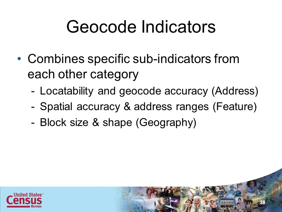 Geocode Indicators Combines specific sub-indicators from each other category -Locatability and geocode accuracy (Address) -Spatial accuracy & address ranges (Feature) -Block size & shape (Geography) 28