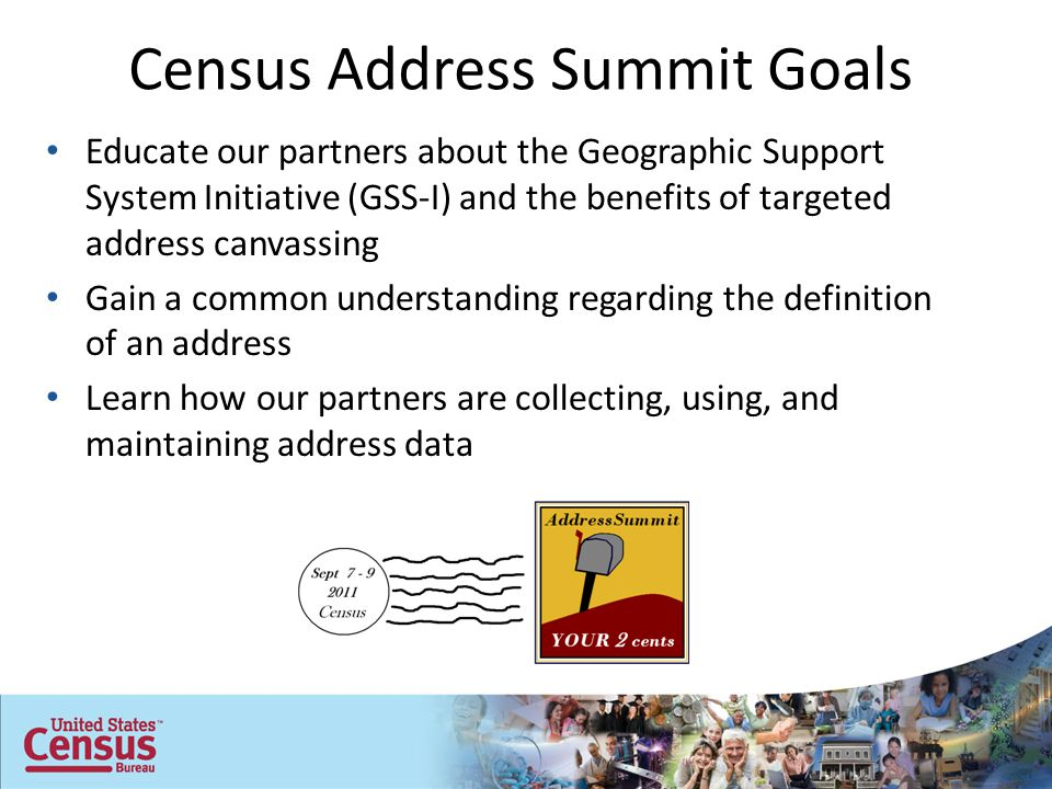 Census Address Summit Goals Educate our partners about the Geographic Support System Initiative (GSS-I) and the benefits of targeted address canvassing Gain a common understanding regarding the definition of an address Learn how our partners are collecting, using, and maintaining address data