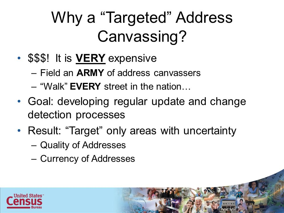 "Why a ""Targeted"" Address Canvassing? $$$! It is VERY expensive –Field an ARMY of address canvassers –""Walk"" EVERY street in the nation… Goal: developi"