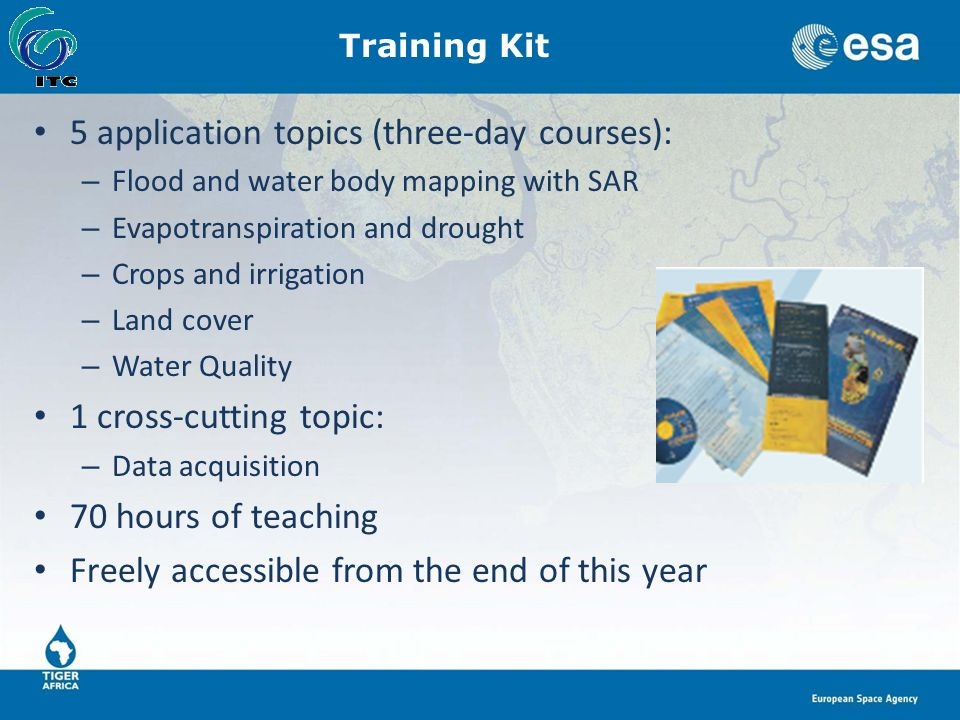 Training Kit 5 application topics (three-day courses): – Flood and water body mapping with SAR – Evapotranspiration and drought – Crops and irrigation – Land cover – Water Quality 1 cross-cutting topic: – Data acquisition 70 hours of teaching Freely accessible from the end of this year
