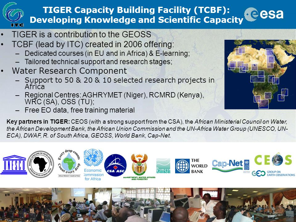TIGER is a contribution to the GEOSS TCBF (lead by ITC) created in 2006 offering: –Dedicated courses (in EU and in Africa) & E-learning; –Tailored technical support and research stages; Water Research Component – Support to 50 & 20 & 10 selected research projects in Africa –Regional Centres: AGHRYMET (Niger), RCMRD (Kenya), WRC (SA), OSS (TU); –Free EO data, free training material TIGER Capacity Building Facility (TCBF): Developing Knowledge and Scientific Capacity Key partners in TIGER: CEOS (with a strong support from the CSA), the African Ministerial Council on Water, the African Development Bank, the African Union Commission and the UN-Africa Water Group (UNESCO, UN- ECA), DWAF, R.