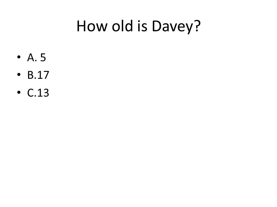 How old is Davey? A. 5 B.17 C.13