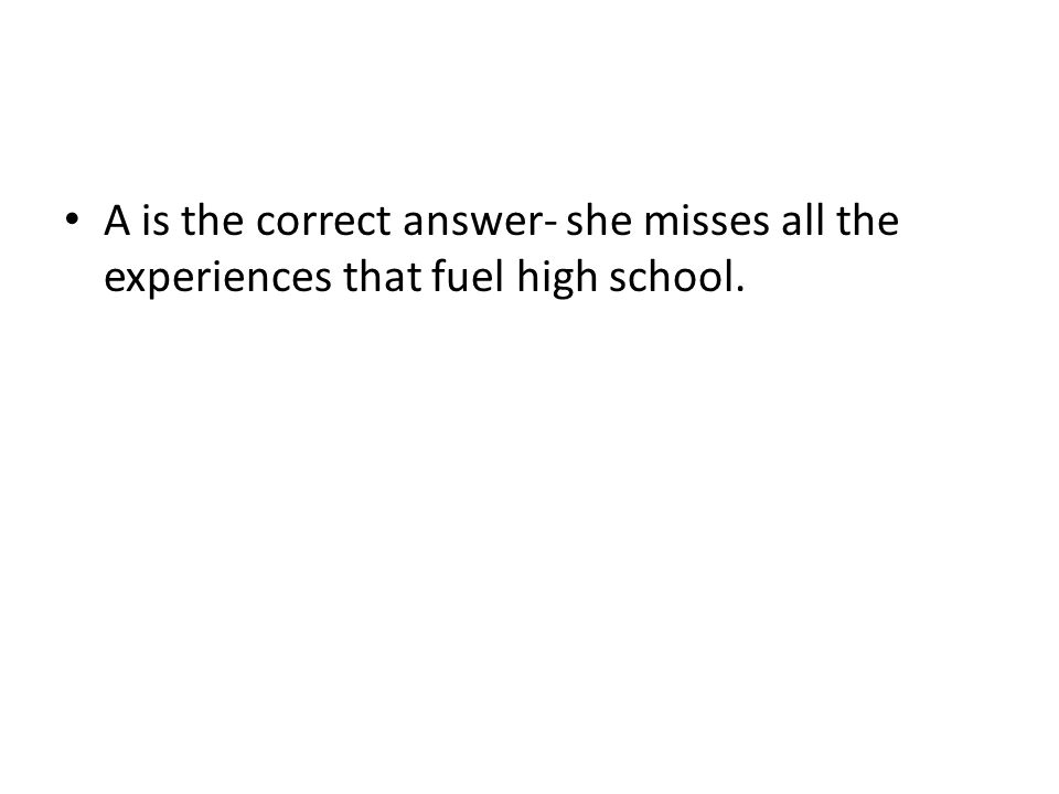 A is the correct answer- she misses all the experiences that fuel high school.