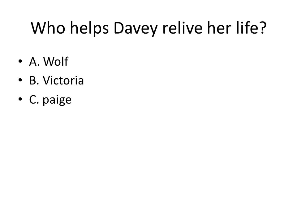 Who helps Davey relive her life A. Wolf B. Victoria C. paige