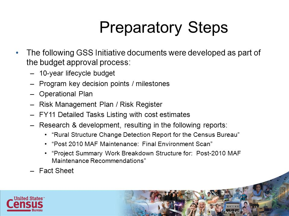 Preparatory Steps The following GSS Initiative documents were developed as part of the budget approval process: –10-year lifecycle budget –Program key decision points / milestones –Operational Plan –Risk Management Plan / Risk Register –FY11 Detailed Tasks Listing with cost estimates –Research & development, resulting in the following reports: Rural Structure Change Detection Report for the Census Bureau Post 2010 MAF Maintenance: Final Environment Scan Project Summary Work Breakdown Structure for: Post-2010 MAF Maintenance Recommendations –Fact Sheet