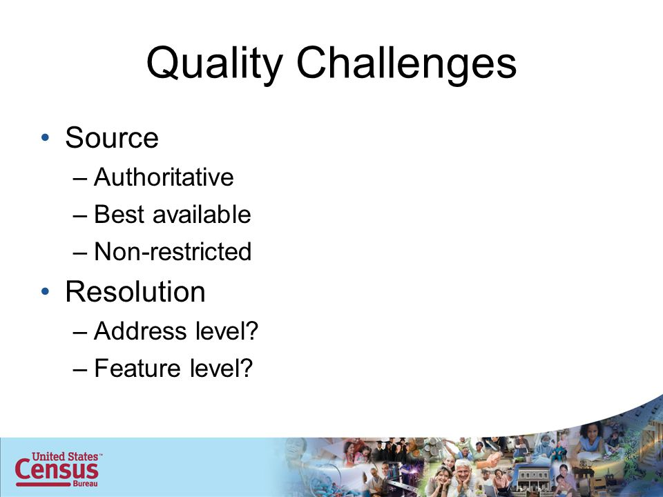 Quality Challenges Source –Authoritative –Best available –Non-restricted Resolution –Address level.