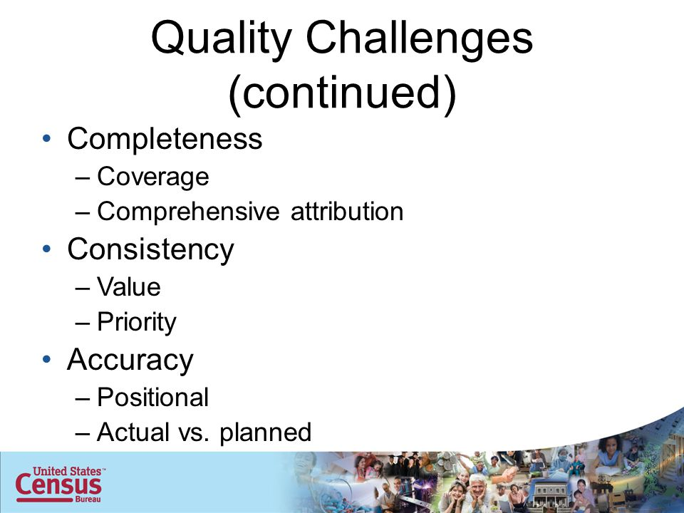 Quality Challenges (continued) Completeness –Coverage –Comprehensive attribution Consistency –Value –Priority Accuracy –Positional –Actual vs.