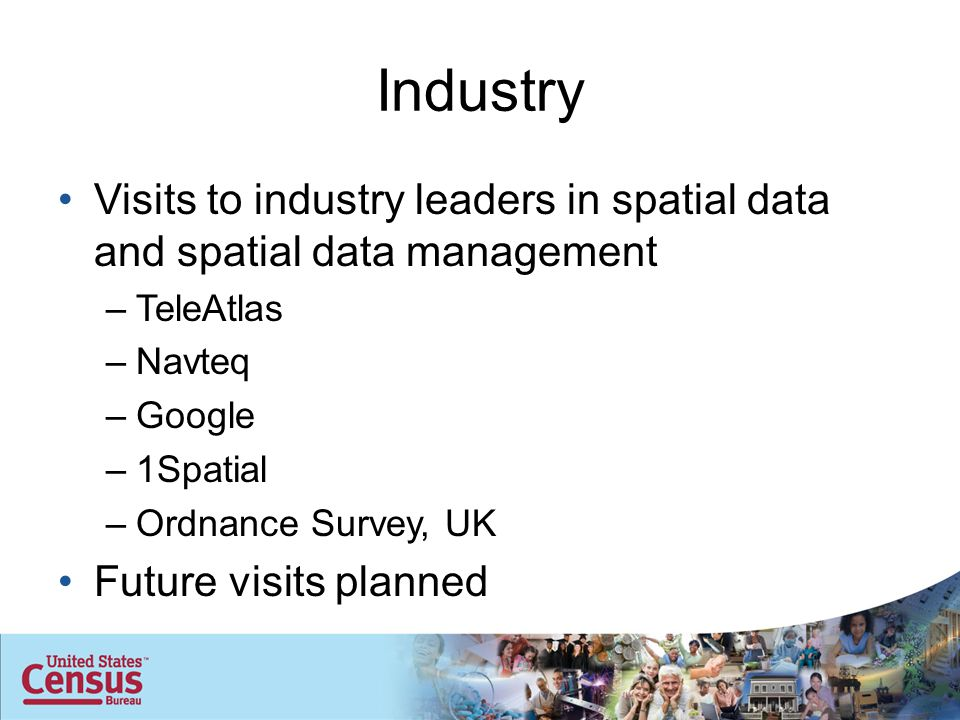 Industry Visits to industry leaders in spatial data and spatial data management –TeleAtlas –Navteq –Google –1Spatial –Ordnance Survey, UK Future visits planned