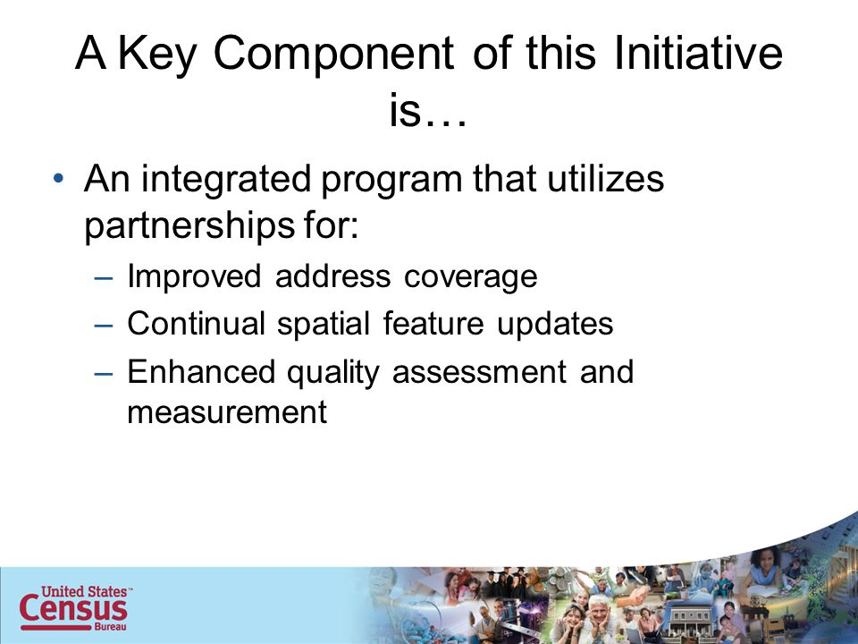 For the Geographic Support System Initiative to be Successful Partners are important –Federal, state, local, and tribal governments –Commercial vendors (data and service providers) –Professional organizations Working relationships must be: –Least intrusive –Most efficient –Ensure complete and quality data