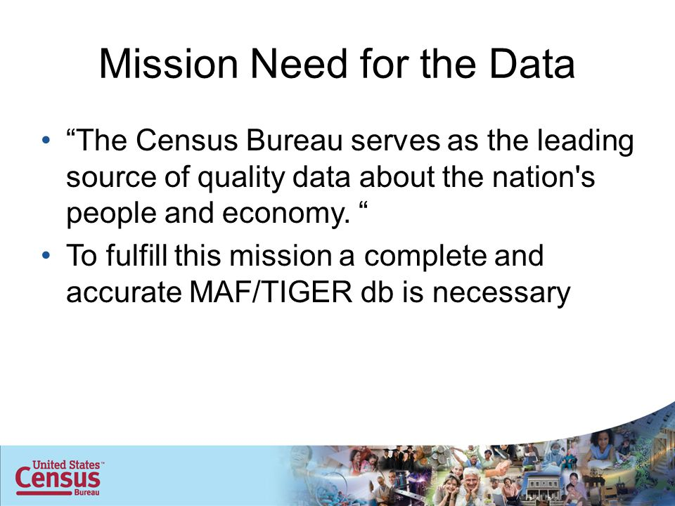 Mission Need for the Data The Census Bureau serves as the leading source of quality data about the nation s people and economy.