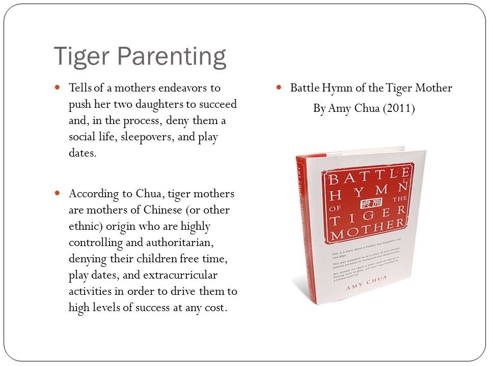Tiger Parenting Tells of a mothers endeavors to push her two daughters to succeed and, in the process, deny them a social life, sleepovers, and play dates.