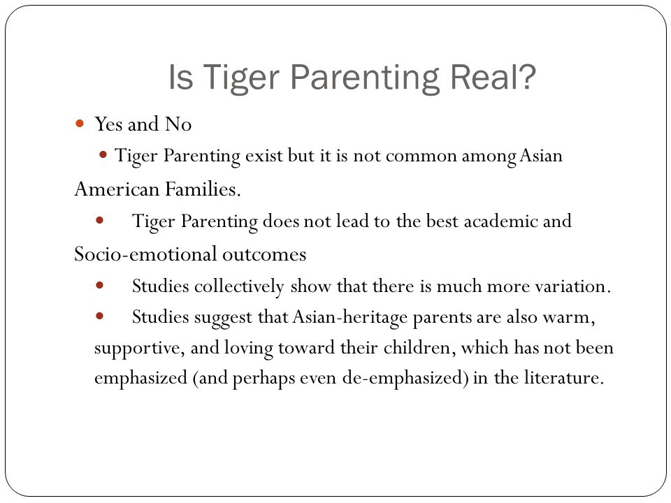 Is Tiger Parenting Real? Yes and No Tiger Parenting exist but it is not common among Asian American Families. Tiger Parenting does not lead to the bes
