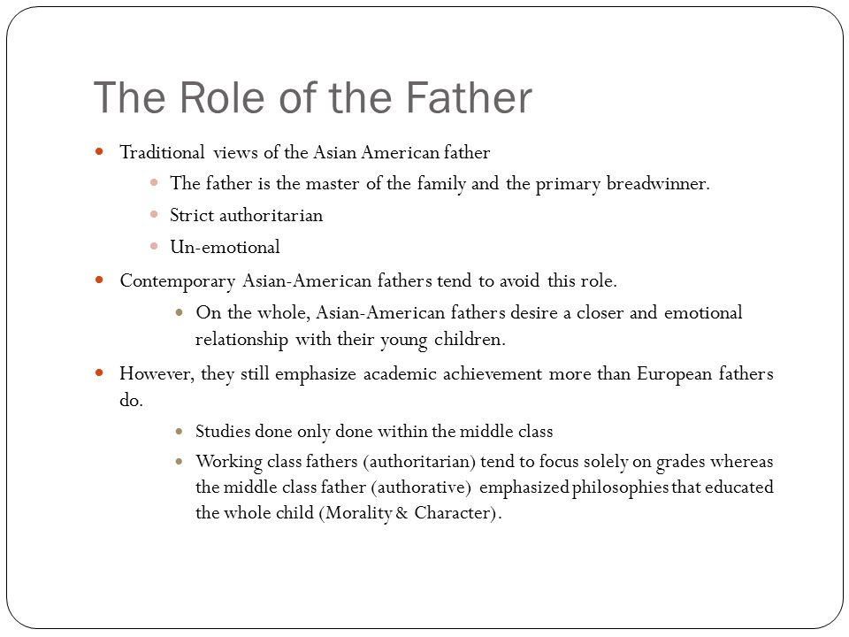 The Role of the Father Traditional views of the Asian American father The father is the master of the family and the primary breadwinner. Strict autho