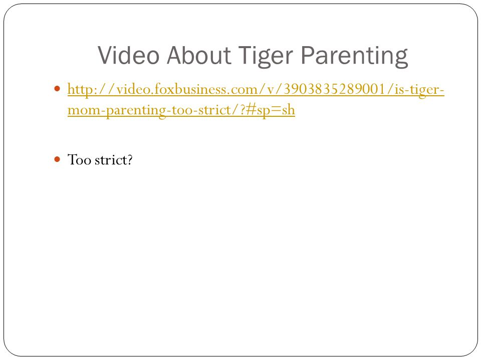 Video About Tiger Parenting http://video.foxbusiness.com/v/3903835289001/is-tiger- mom-parenting-too-strict/?#sp=sh http://video.foxbusiness.com/v/390