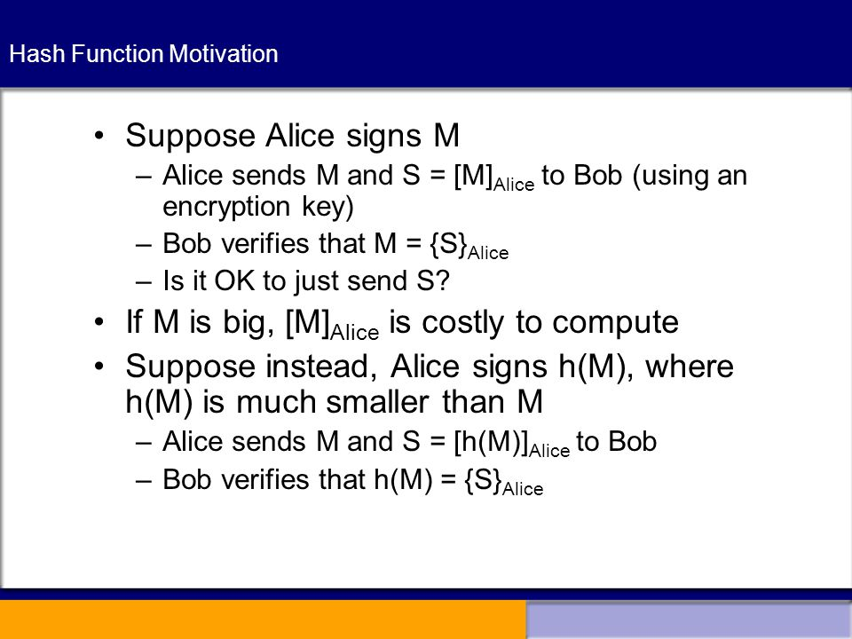 Hash Function Motivation Suppose Alice signs M –Alice sends M and S = [M] Alice to Bob (using an encryption key) –Bob verifies that M = {S} Alice –Is it OK to just send S.